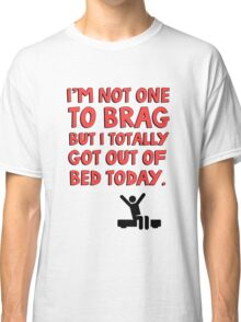 I'm not one to brag but I totally got out of bed today Classic T-Shirt