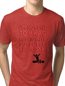 I'm not one to brag but I totally got out of bed today Tri-blend T-Shirt
