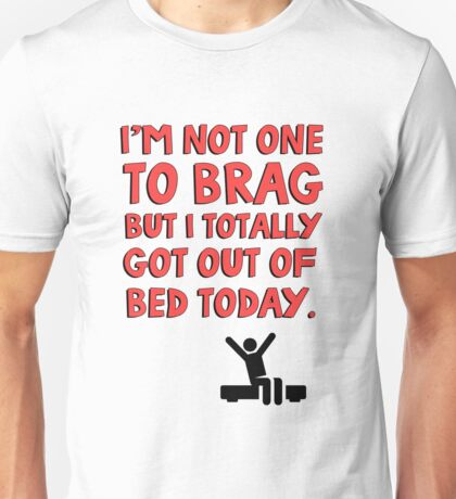 I'm not one to brag but I totally got out of bed today Unisex T-Shirt