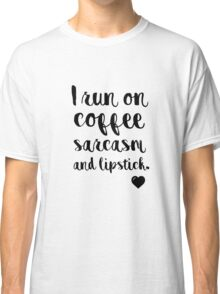 I run on coffee sarcasm and lipstick Classic T-Shirt
