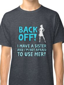 Back off! I have a sister and I'm not afraid to use her. Classic T-Shirt