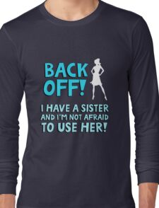 Back off! I have a sister and I'm not afraid to use her. Long Sleeve T-Shirt
