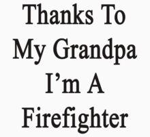 Thanks To My Grandpa I'm A Firefighter  by supernova23