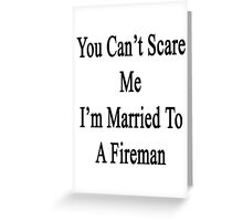 You Can't Scare Me I'm Married To A Fireman  Greeting Card