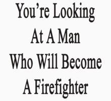 You're Looking At A Man Who Will Become A Firefighter  by supernova23