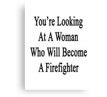 You're Looking At A Woman Who Will Become A Firefighter  Canvas Print