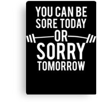 You Can Be Sore Today or Sorry Tomorrow Canvas Print