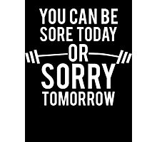 You Can Be Sore Today or Sorry Tomorrow Photographic Print