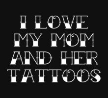 I Love My Mom And Her Tattoos by DesignFactoryD
