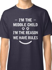 I'm The Middle Child I'm The Reason We Have Rules T-Shirt Classic T-Shirt