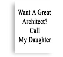 Want A Great Architect? Call My Daughter  Canvas Print
