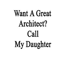 Want A Great Architect? Call My Daughter  Photographic Print
