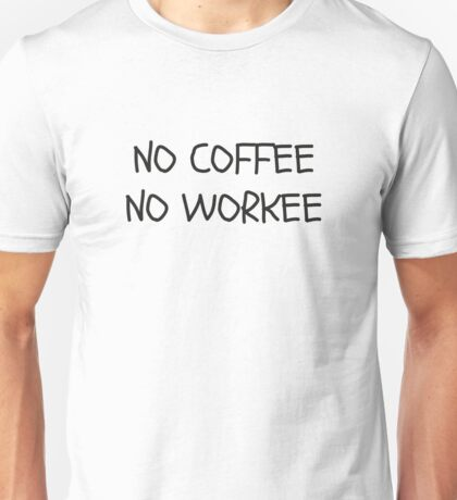 No Coffee No Workee Unisex T-Shirt