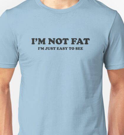 I'm Not Fat. I'm Easy To See. Unisex T-Shirt