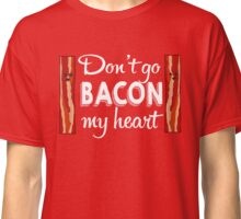 Dont Go Bacon My Heart Classic T-Shirt