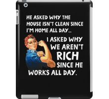 He asked why the house isn't clean since I'm home all day. I asked why we aren't rich since he works all day. iPad Case/Skin