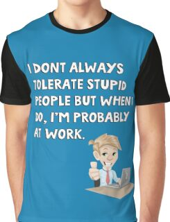 I don't always tolerate stupid people but when I do I'm probably at work Graphic T-Shirt
