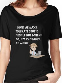 I don't always tolerate stupid people but when I do I'm probably at work Women's Relaxed Fit T-Shirt