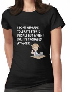 I don't always tolerate stupid people but when I do I'm probably at work Womens Fitted T-Shirt