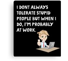 I don't always tolerate stupid people but when I do I'm probably at work Canvas Print