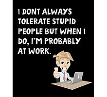 I don't always tolerate stupid people but when I do I'm probably at work Photographic Print