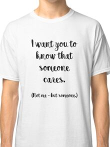 I want you to know that someone cares. Not me, but someone. Classic T-Shirt