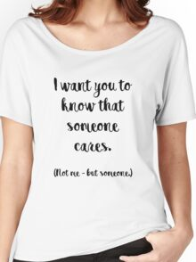 I want you to know that someone cares. Not me, but someone. Women's Relaxed Fit T-Shirt