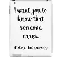I want you to know that someone cares. Not me, but someone. iPad Case/Skin
