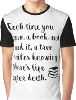 Each time you open a book and read it, a tree smiles knowing there's life after death. Graphic T-Shirt