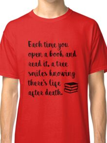 Each time you open a book and read it, a tree smiles knowing there's life after death. Classic T-Shirt