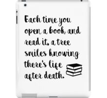Each time you open a book and read it, a tree smiles knowing there's life after death. iPad Case/Skin