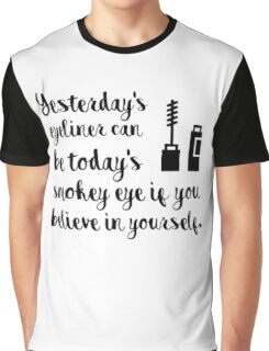 Yesterdays eyeliner can be today's smokey eye if you believe in yourself Graphic T-Shirt
