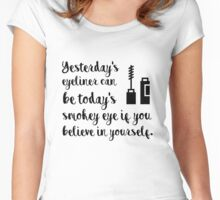 Yesterdays eyeliner can be today's smokey eye if you believe in yourself Women's Fitted Scoop T-Shirt