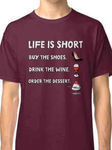 Life is short. Buy the shoes. Drink the wine. Order the dessert. Classic T-Shirt