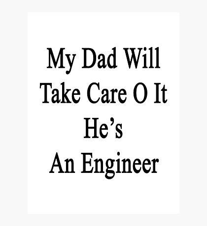 My Dad Will Take Care Of It He's An Engineer  Photographic Print