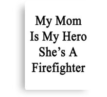 My Mom Is My Hero She's A Firefighter  Canvas Print
