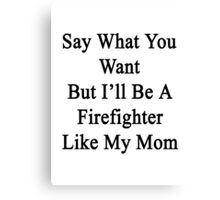 Say What You Want But I'll Be A Firefighter Like My Mom  Canvas Print