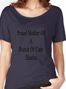 Proud Mother Of A Bunch Of Cute Sharks Women's Relaxed Fit T-Shirt