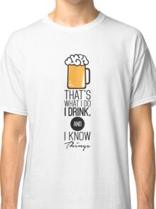 That's What I DO I Drink (Beer) And I Know Things Classic T-Shirt