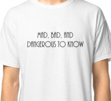 Mad, Bad and Dangerous to Know Classic T-Shirt
