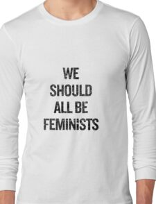 We Should All Be Feminists Long Sleeve T-Shirt
