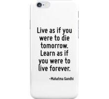 Live as if you were to die tomorrow. Learn as if you were to live forever. iPhone Case/Skin
