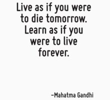 Live as if you were to die tomorrow. Learn as if you were to live forever. by Quotr