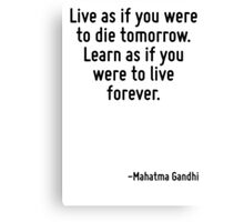 Live as if you were to die tomorrow. Learn as if you were to live forever. Canvas Print