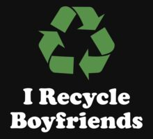 I Recycle Boyfriends by DesignFactoryD