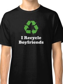I Recycle Boyfriends Classic T-Shirt