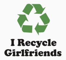 I Recycle Girlfriends by DesignFactoryD