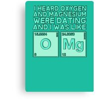 I heard oxygen and magnesium were dating and I was like OMG Canvas Print