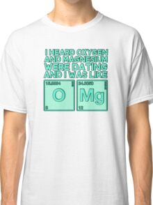 I heard oxygen and magnesium were dating and I was like OMG Classic T-Shirt