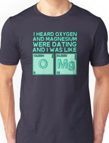 I heard oxygen and magnesium were dating and I was like OMG Unisex T-Shirt